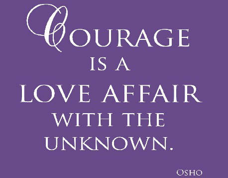 courage is a love affair with the unknown. osho